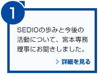 SEDIOの歩みと今後の活動について、宮本専務理事にお聞きしました。